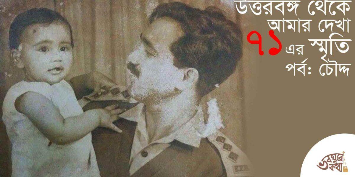 উত্তরবঙ্গ থেকে আমার দেখা ৭১ এর স্মৃতি : পর্ব চৌদ্দ